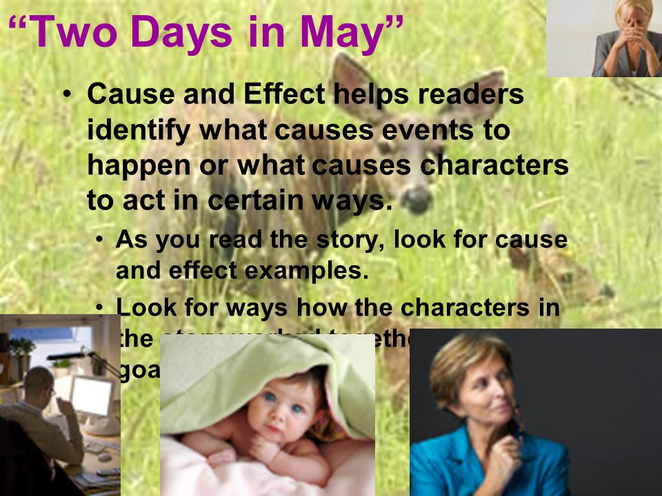 Two Days in May Cause and Effect helps readers identify what causes events to happen or what causes characters to act in certain ways. As you read the