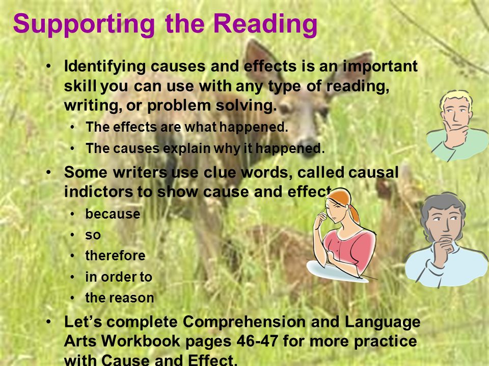 Supporting the Reading Identifying causes and effects is an important skill you can use with any type of reading, writing, or problem solving. The eff
