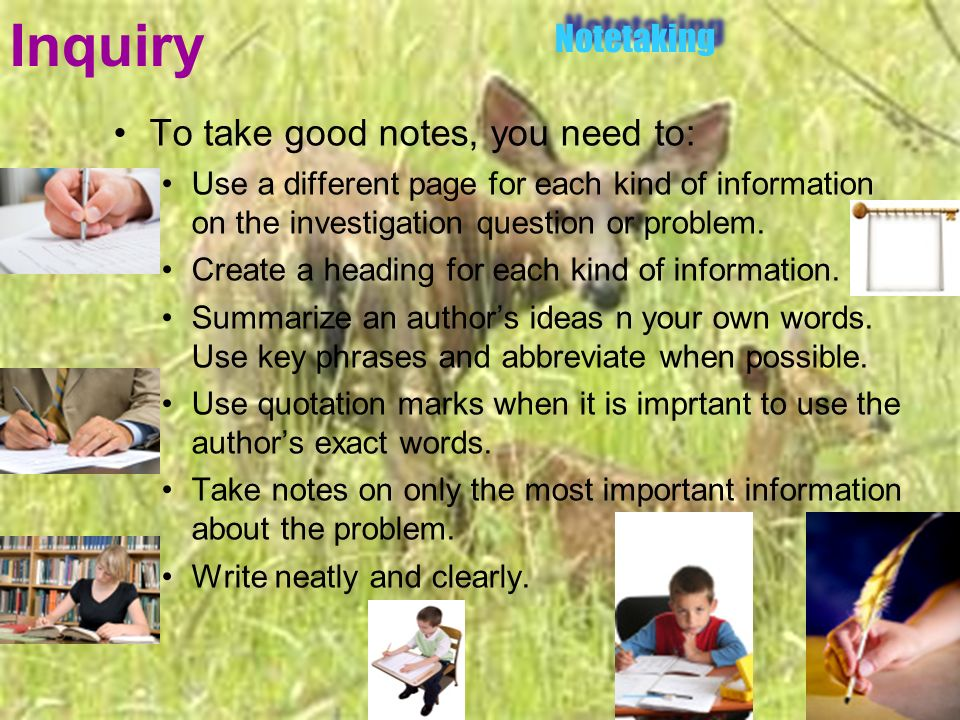 Inquiry To take good notes, you need to: Use a different page for each kind of information on the investigation question or problem. Create a heading