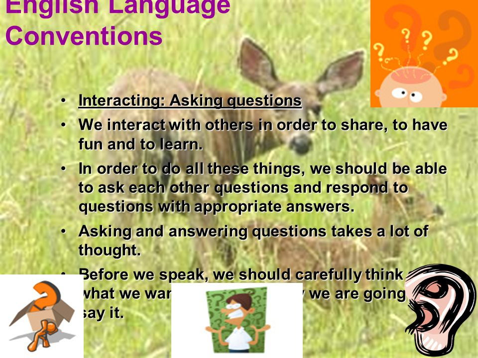 English Language Conventions Interacting: Asking questionsInteracting: Asking questions We interact with others in order to share, to have fun and to