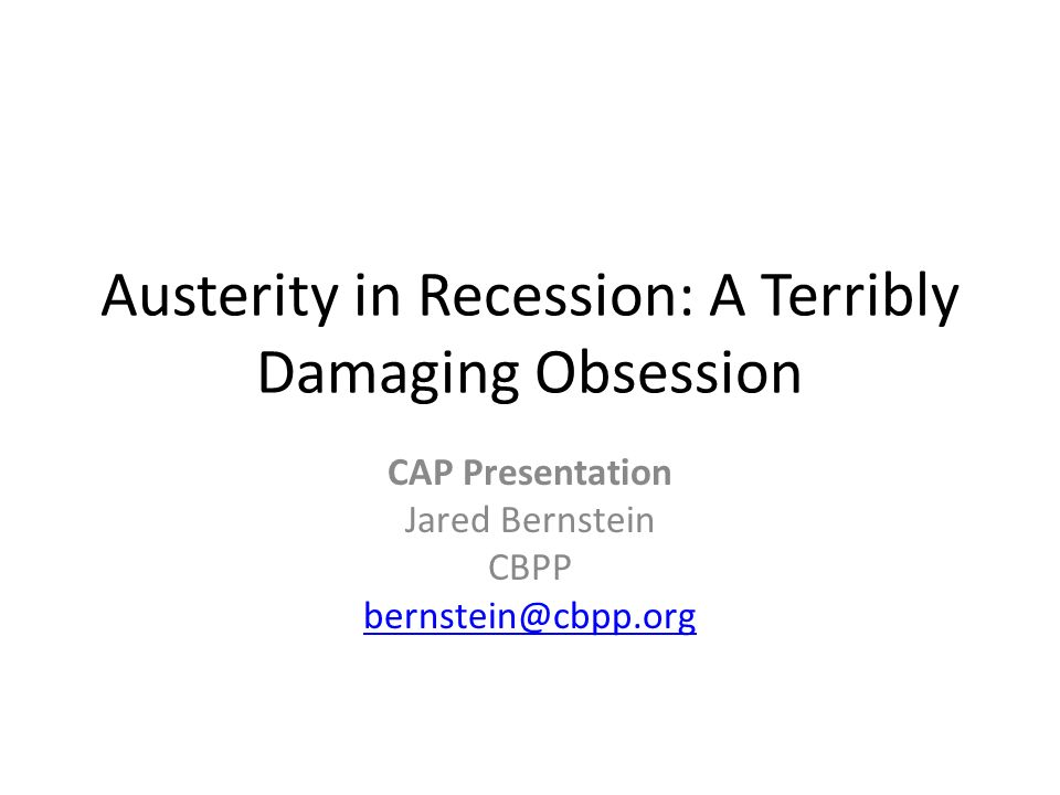 Austerity in Recession: A Terribly Damaging Obsession CAP Presentation Jared Bernstein CBPP bernstein@cbpp.org
