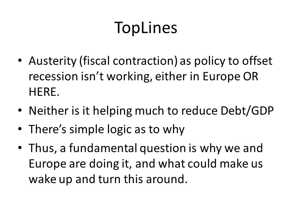 TopLines Austerity (fiscal contraction) as policy to offset recession isnt working, either in Europe OR HERE. Neither is it helping much to reduce Deb
