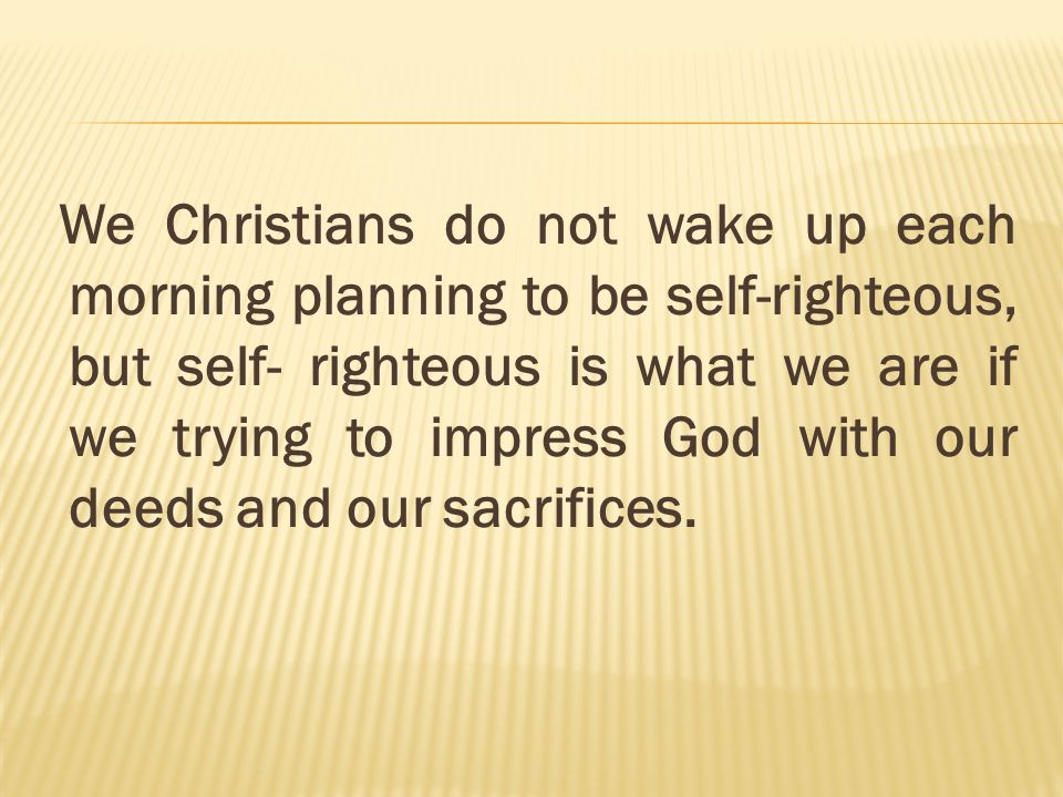 We Christians do not wake up each morning planning to be self-righteous, but self- righteous is what we are if we trying to impress God with our deeds