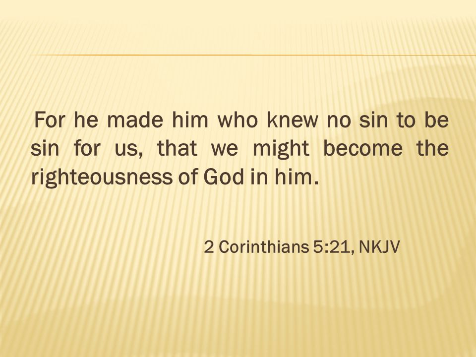 For he made him who knew no sin to be sin for us, that we might become the righteousness of God in him. 2 Corinthians 5:21, NKJV