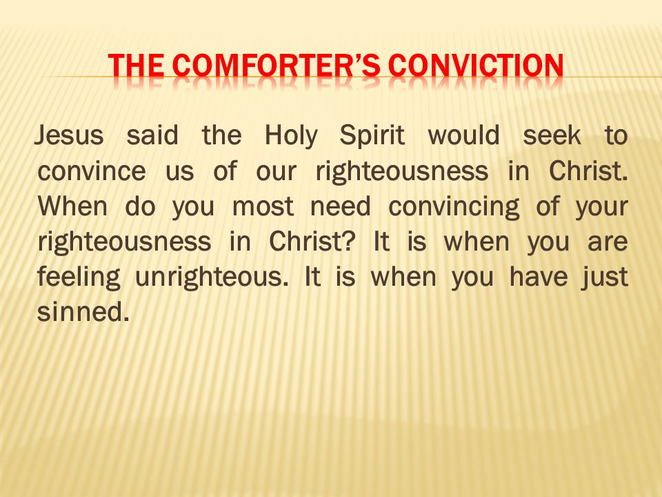 Jesus said the Holy Spirit would seek to convince us of our righteousness in Christ. When do you most need convincing of your righteousness in Christ?