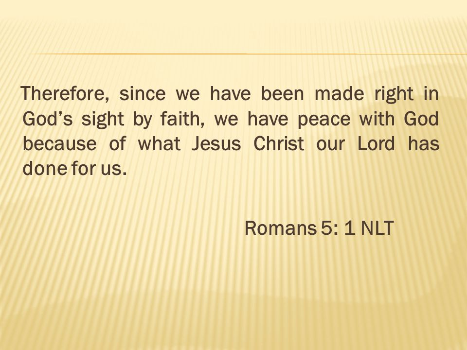 Therefore, since we have been made right in Gods sight by faith, we have peace with God because of what Jesus Christ our Lord has done for us. Romans