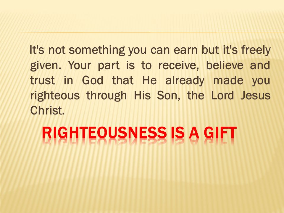 It's not something you can earn but it's freely given. Your part is to receive, believe and trust in God that He already made you righteous through Hi