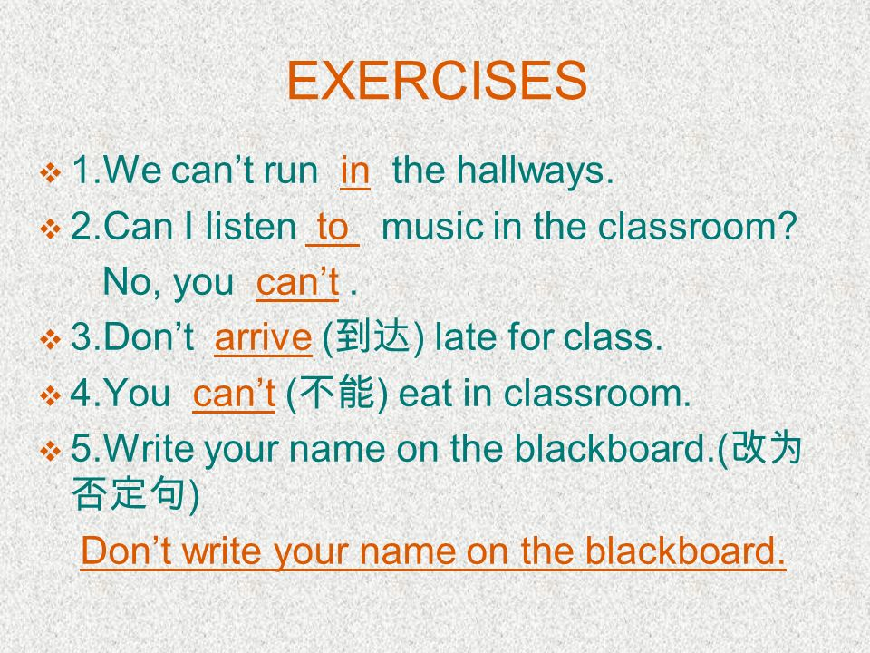 EXERCISES 1.We cant run _____ the hallways. 2.Can I listen ___ music in the classroom? No, you _____. 3.Dont ( ) late for class. 4.You _____( ) eat in