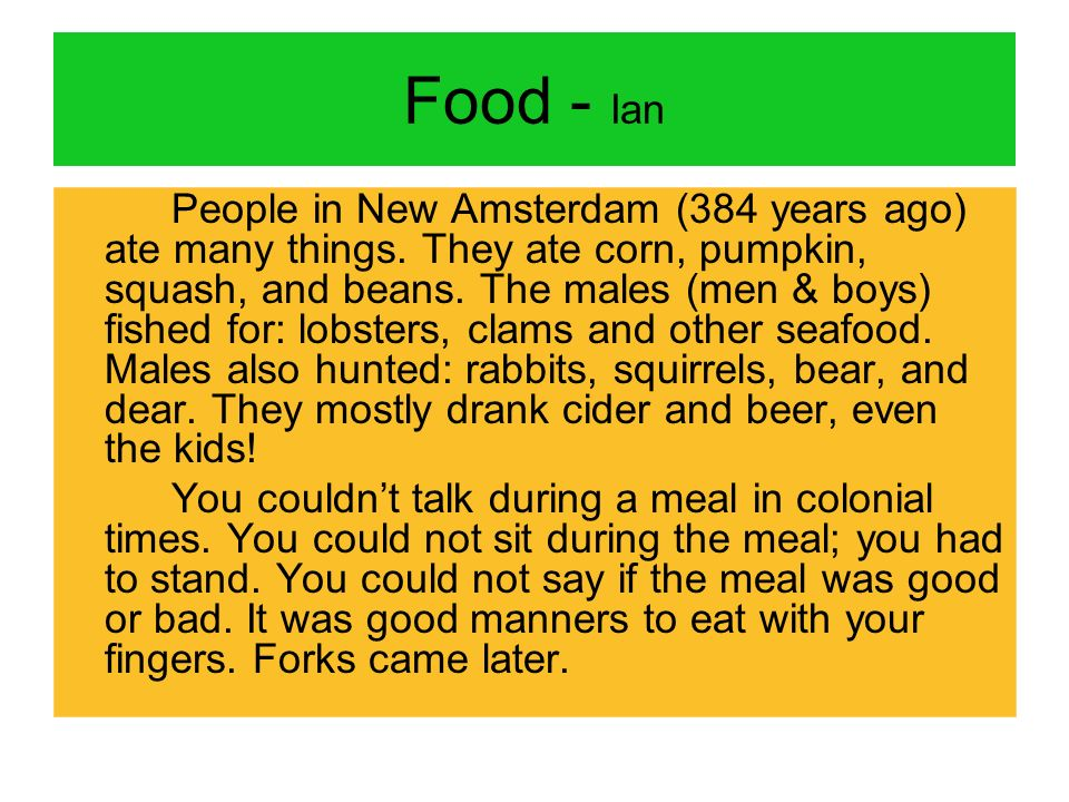 Food - Ian People in New Amsterdam (384 years ago) ate many things. They ate corn, pumpkin, squash, and beans. The males (men & boys) fished for: lobs