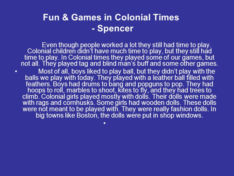 Fun & Games in Colonial Times - Spencer Even though people worked a lot they still had time to play. Colonial children didnt have much time to play, b