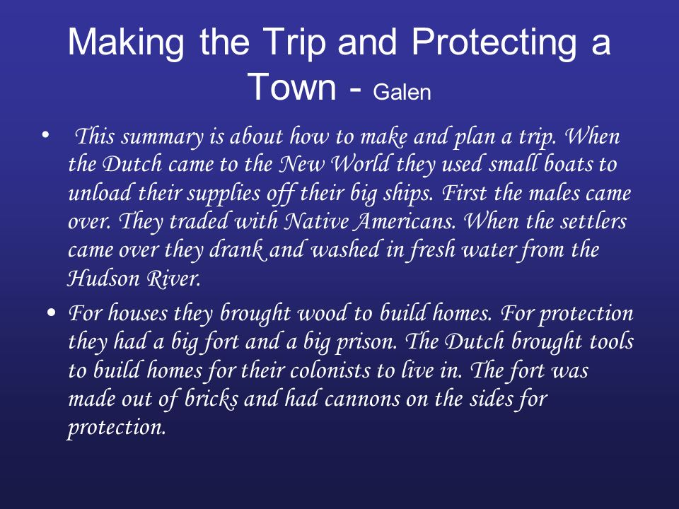 Making the Trip and Protecting a Town - Galen This summary is about how to make and plan a trip. When the Dutch came to the New World they used small