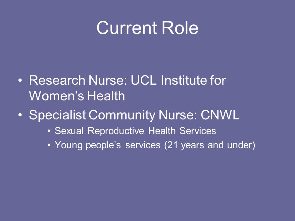 Current Role Research Nurse: UCL Institute for Womens Health Specialist Community Nurse: CNWL Sexual Reproductive Health Services Young peoples services (21 years and under)
