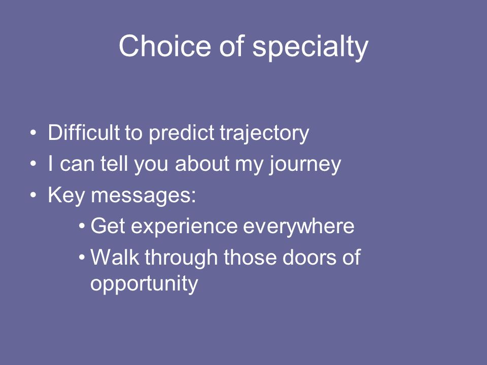 Choice of specialty Difficult to predict trajectory I can tell you about my journey Key messages: Get experience everywhere Walk through those doors of opportunity