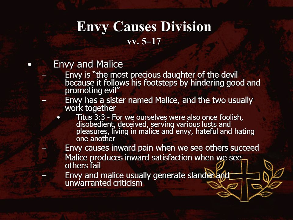 Envy Causes Division vv. 5–17 Envy and MaliceEnvy and Malice – Envy is the most precious daughter of the devil because it follows his footsteps by hin