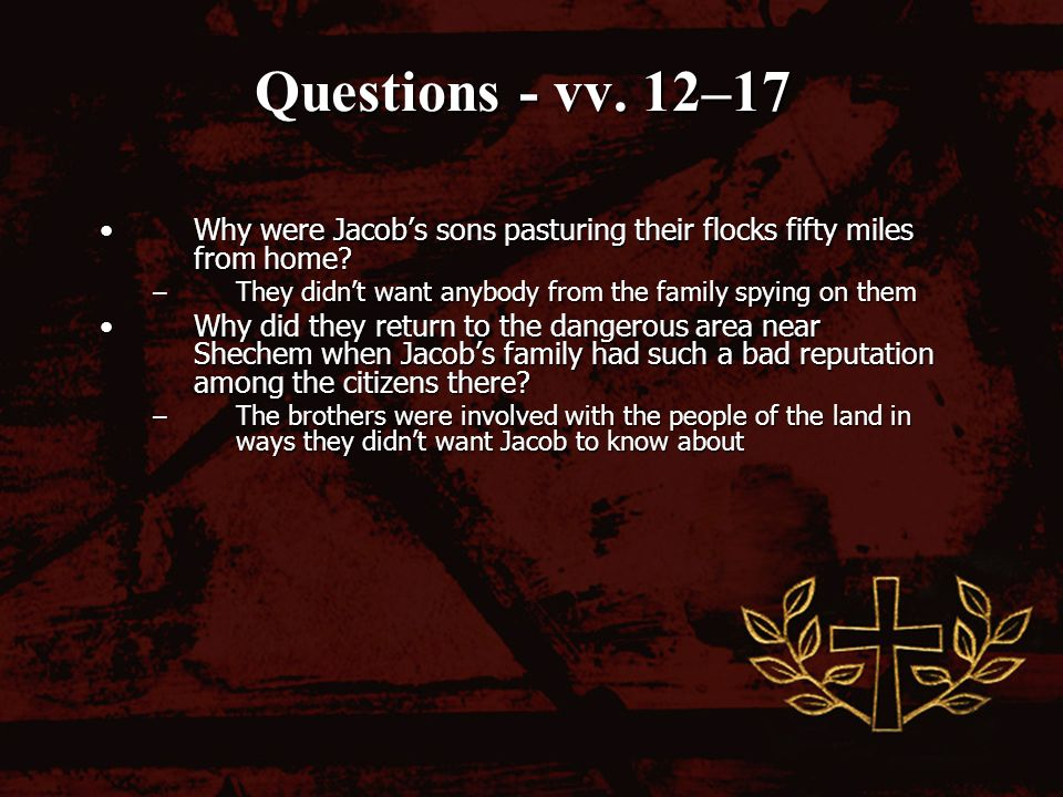 Questions - vv. 12–17 Why were Jacobs sons pasturing their flocks fifty miles from home?Why were Jacobs sons pasturing their flocks fifty miles from h