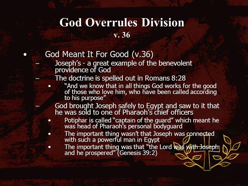 God Overrules Division v. 36 God Meant It For Good (v.36)God Meant It For Good (v.36) – Josephs - a great example of the benevolent providence of God