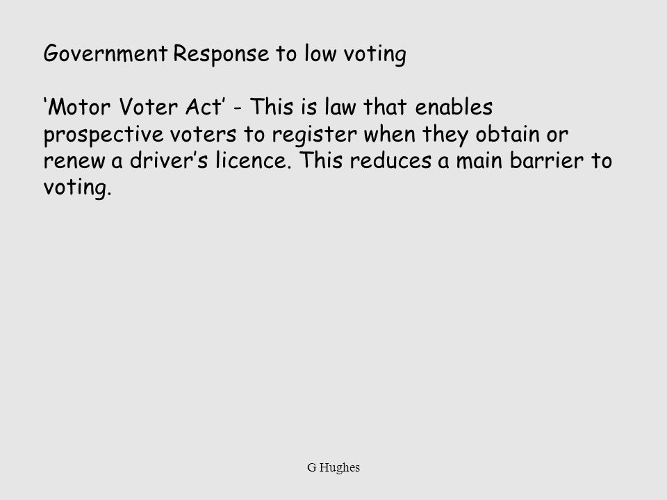 Government Response to low voting Motor Voter Act - This is law that enables prospective voters to register when they obtain or renew a drivers licenc