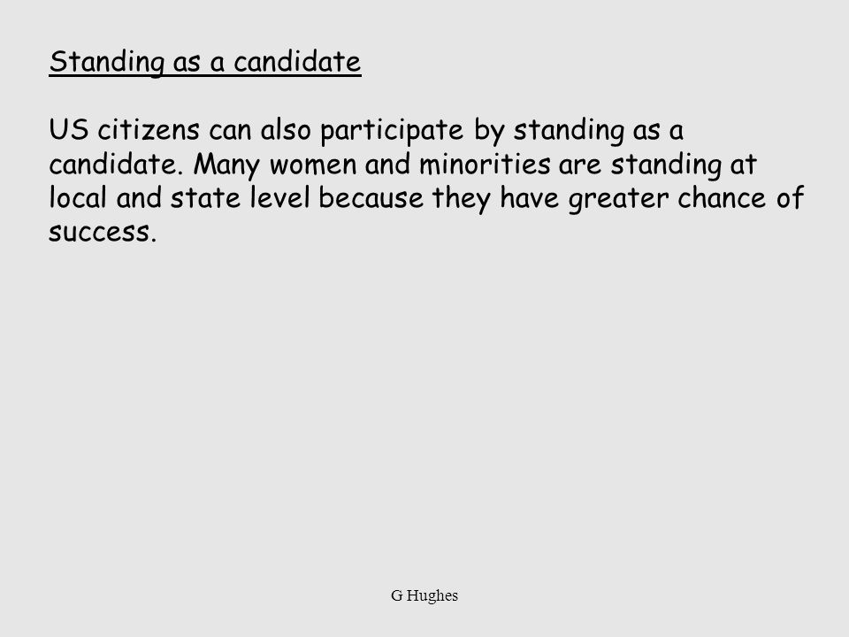 Standing as a candidate US citizens can also participate by standing as a candidate. Many women and minorities are standing at local and state level b