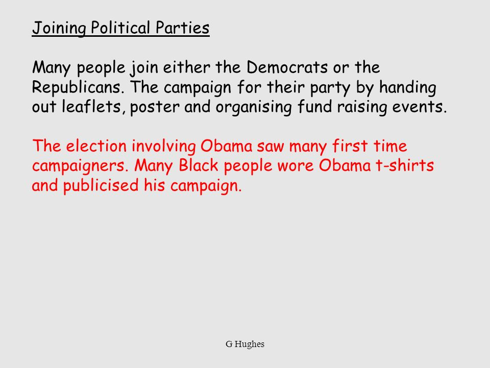 Joining Political Parties Many people join either the Democrats or the Republicans. The campaign for their party by handing out leaflets, poster and o