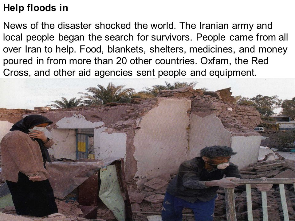 Help floods in News of the disaster shocked the world. The Iranian army and local people began the search for survivors. People came from all over Ira