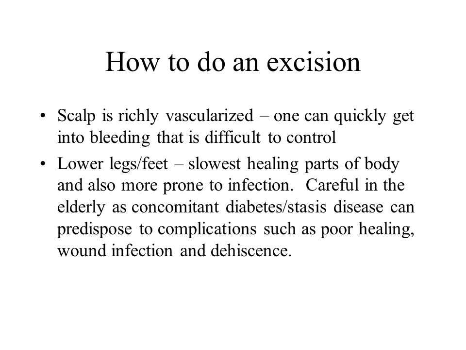 How to do an excision Scalp is richly vascularized – one can quickly get into bleeding that is difficult to control Lower legs/feet – slowest healing