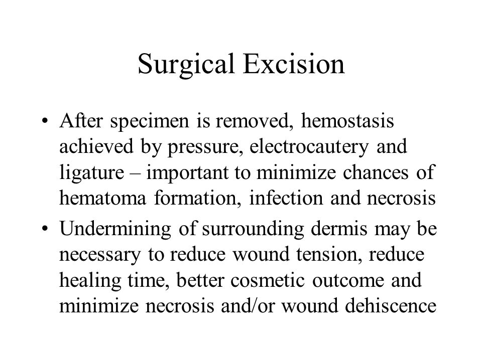 Surgical Excision After specimen is removed, hemostasis achieved by pressure, electrocautery and ligature – important to minimize chances of hematoma