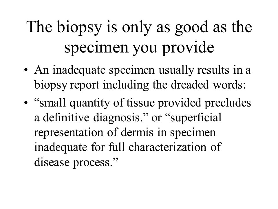 The biopsy is only as good as the specimen you provide An inadequate specimen usually results in a biopsy report including the dreaded words: small qu