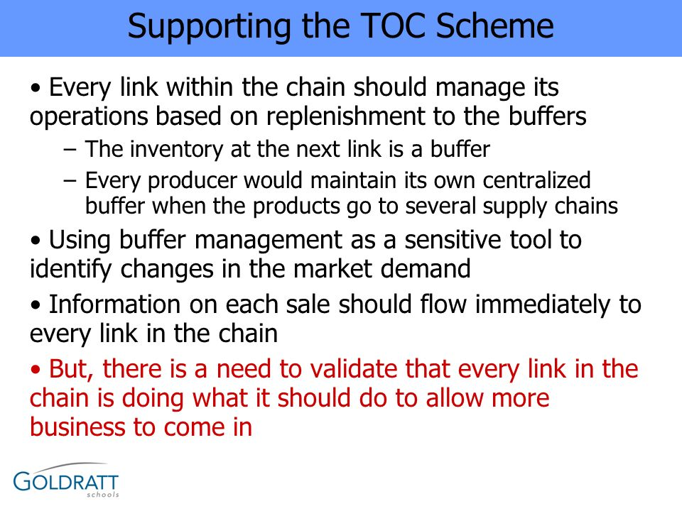 Supporting the TOC Scheme Every link within the chain should manage its operations based on replenishment to the buffers –The inventory at the next li