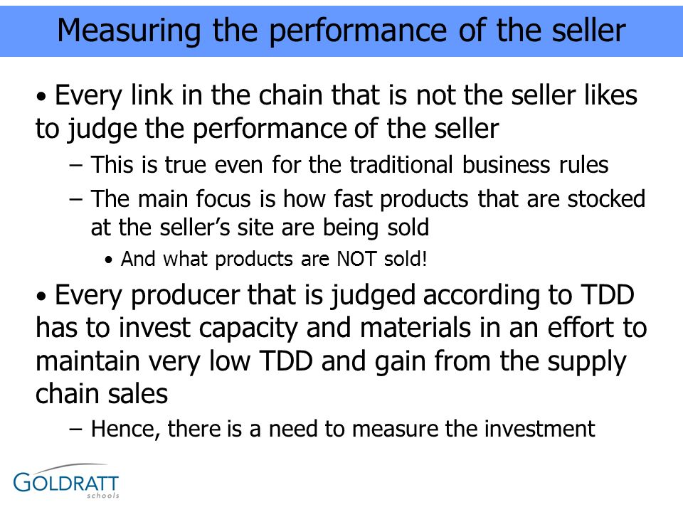 Measuring the performance of the seller Every link in the chain that is not the seller likes to judge the performance of the seller –This is true even