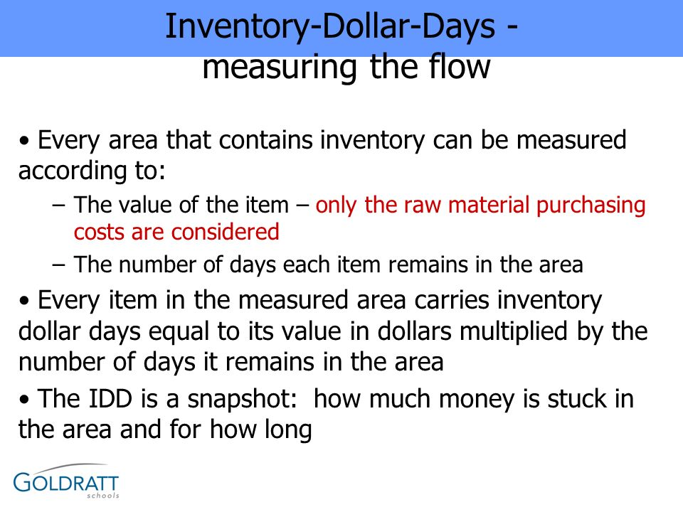 Inventory-Dollar-Days - measuring the flow Every area that contains inventory can be measured according to: –The value of the item – only the raw mate