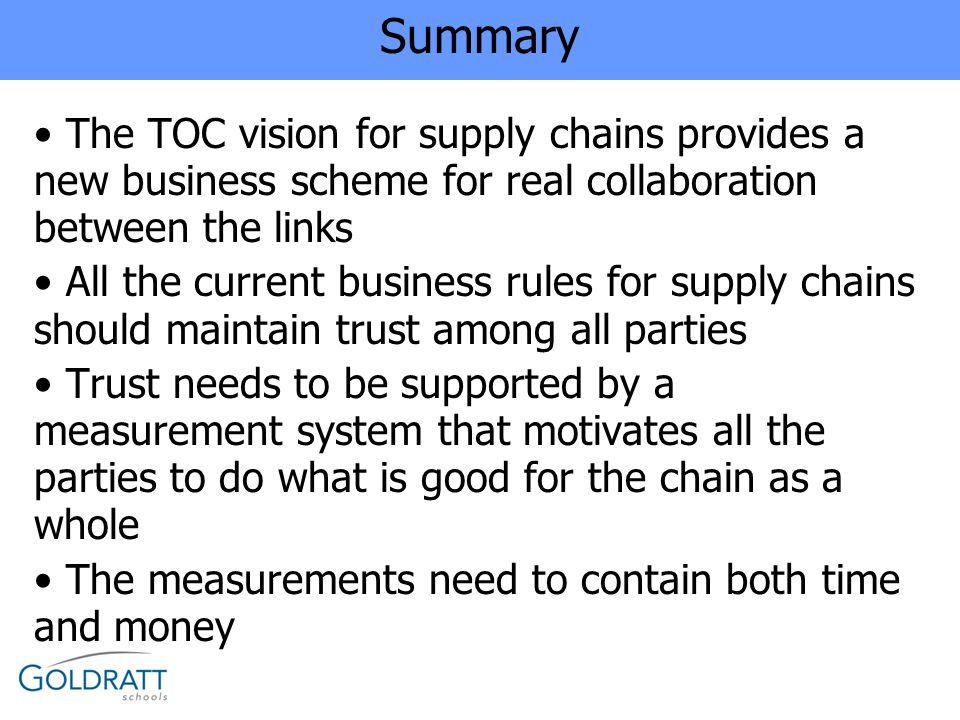 Summary The TOC vision for supply chains provides a new business scheme for real collaboration between the links All the current business rules for su