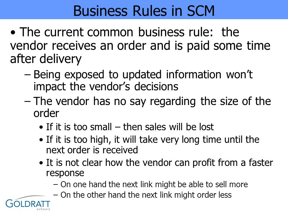 Business Rules in SCM The current common business rule: the vendor receives an order and is paid some time after delivery –Being exposed to updated in