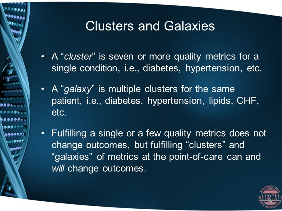 Clusters and Galaxies A cluster is seven or more quality metrics for a single condition, i.e., diabetes, hypertension, etc.