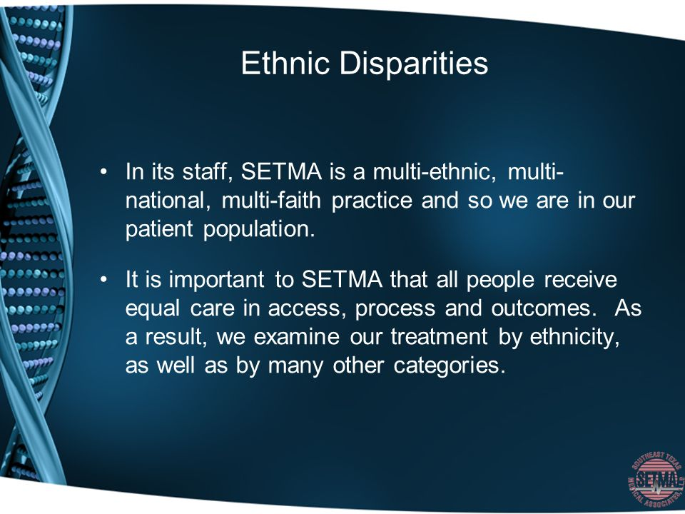 Ethnic Disparities In its staff, SETMA is a multi-ethnic, multi- national, multi-faith practice and so we are in our patient population.