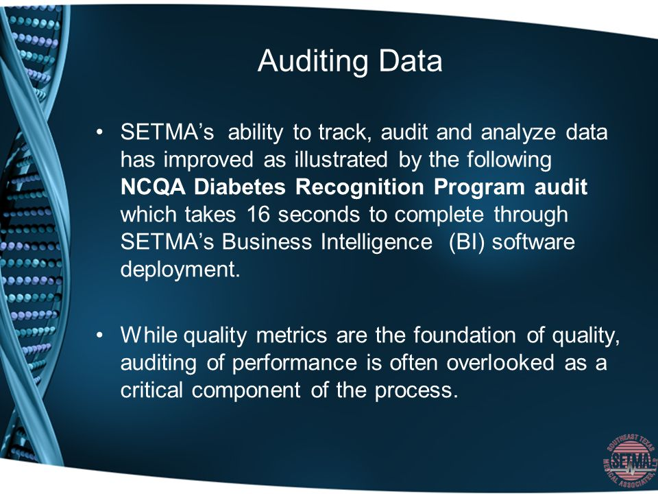 Auditing Data SETMAs ability to track, audit and analyze data has improved as illustrated by the following NCQA Diabetes Recognition Program audit which takes 16 seconds to complete through SETMAs Business Intelligence (BI) software deployment.