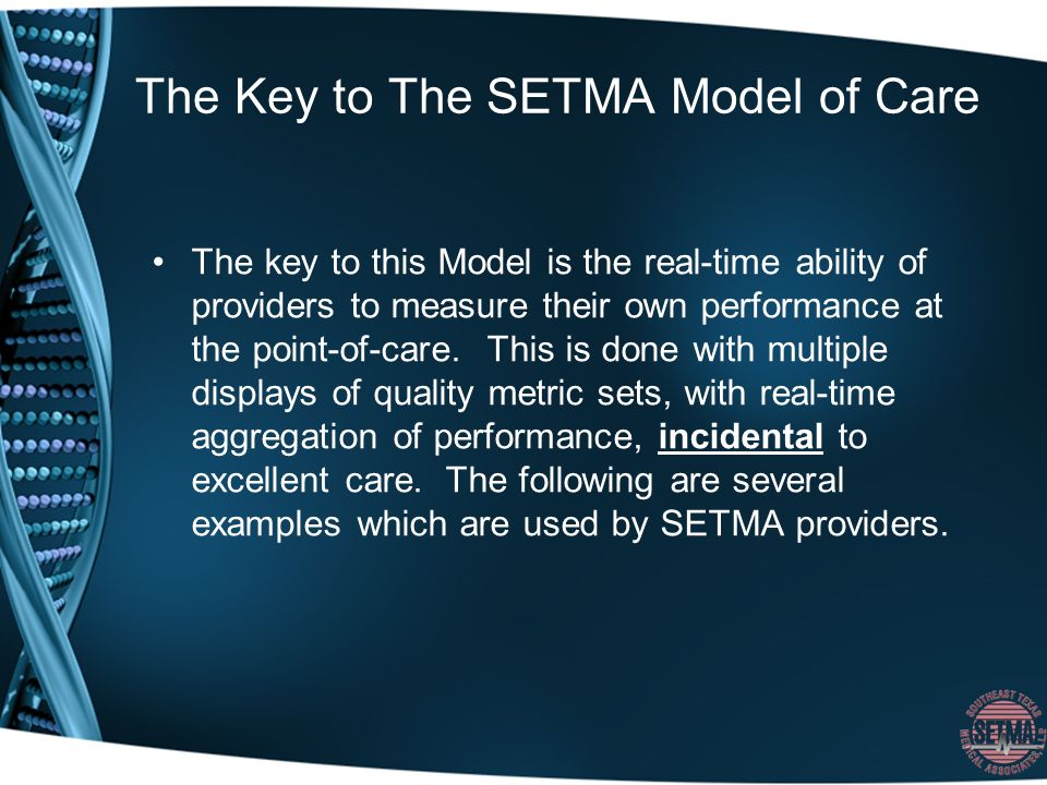 The Key to The SETMA Model of Care The key to this Model is the real-time ability of providers to measure their own performance at the point-of-care.