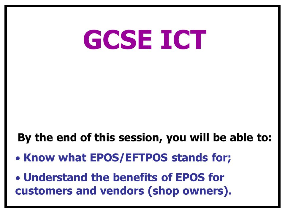 GCSE ICT By the end of this session, you will be able to: Know what EPOS/EFTPOS stands for; Understand the benefits of EPOS for customers and vendors