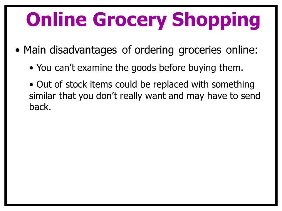 Online Grocery Shopping Main disadvantages of ordering groceries online: You cant examine the goods before buying them. Out of stock items could be re