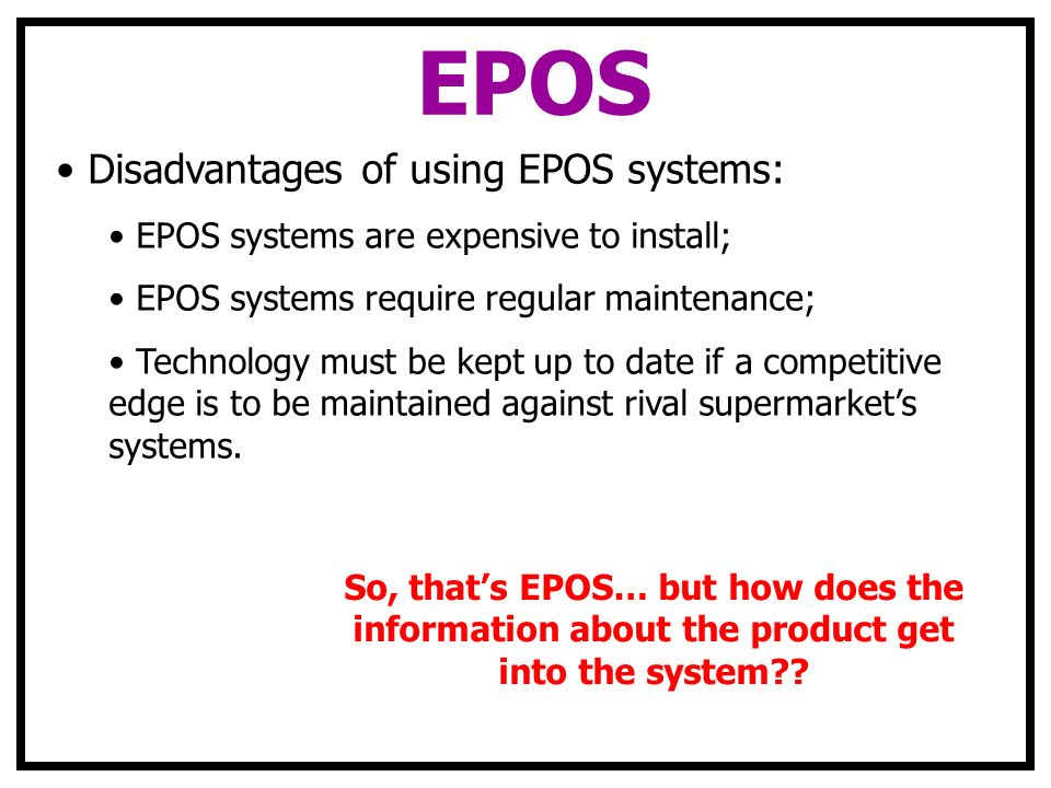 EPOS Disadvantages of using EPOS systems: EPOS systems are expensive to install; EPOS systems require regular maintenance; Technology must be kept up