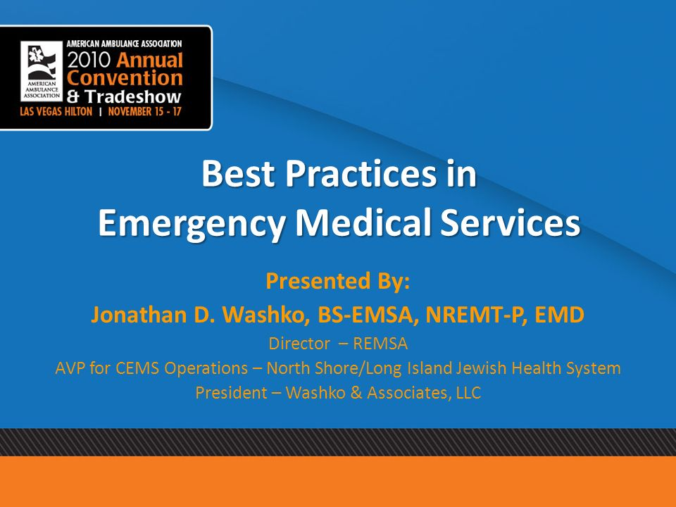 Best Practices in Emergency Medical Services Presented By: Jonathan D. Washko, BS-EMSA, NREMT-P, EMD Director – REMSA AVP for CEMS Operations – North