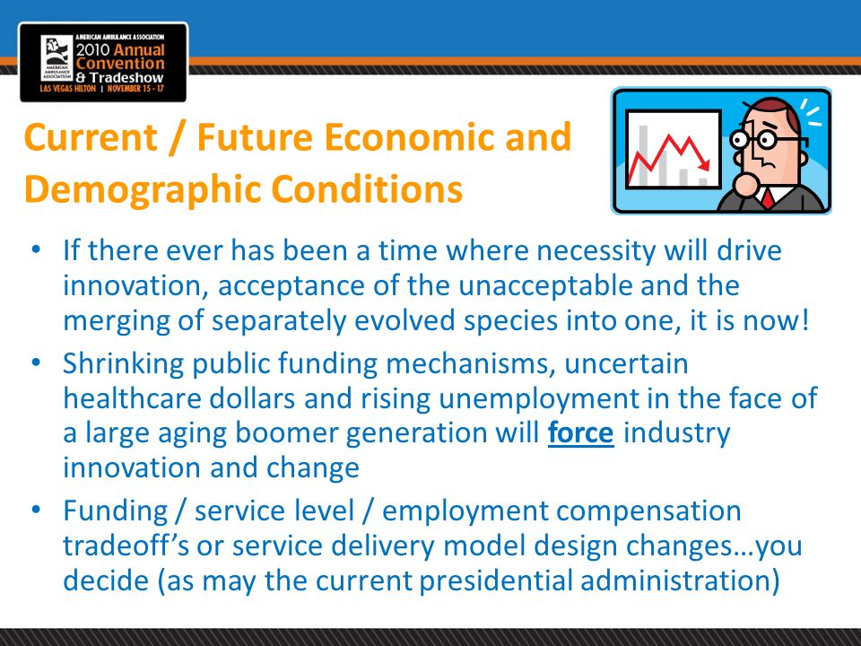 Current / Future Economic and Demographic Conditions If there ever has been a time where necessity will drive innovation, acceptance of the unacceptab