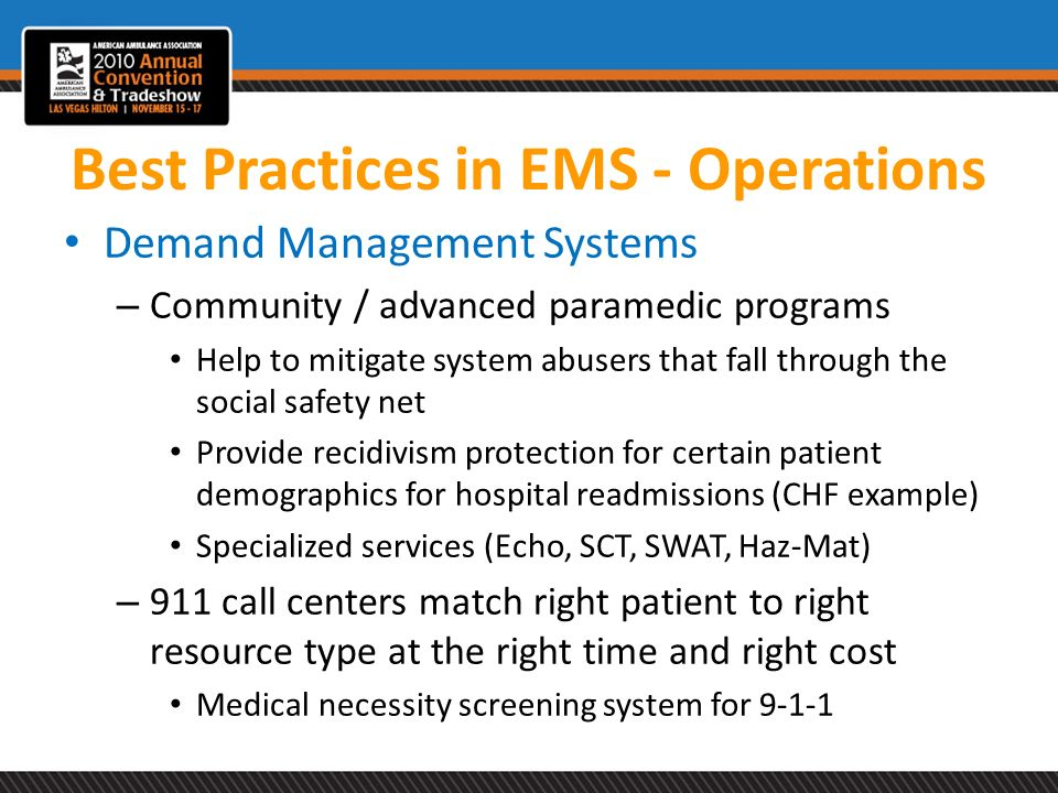 Best Practices in EMS - Operations Demand Management Systems – Community / advanced paramedic programs Help to mitigate system abusers that fall throu