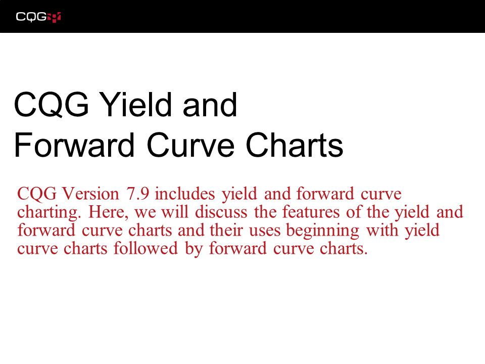 CQG Version 7.9 includes yield and forward curve charting. Here, we will discuss the features of the yield and forward curve charts and their uses beg