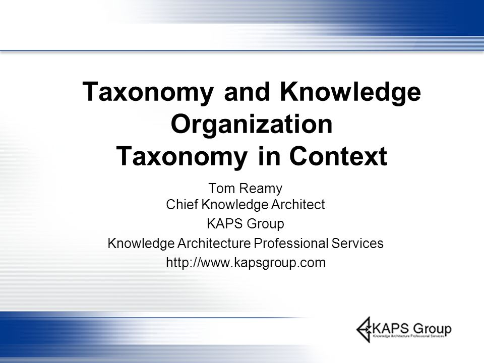 Taxonomy and Knowledge Organization Taxonomy in Context Tom Reamy Chief Knowledge Architect KAPS Group Knowledge Architecture Professional Services ht