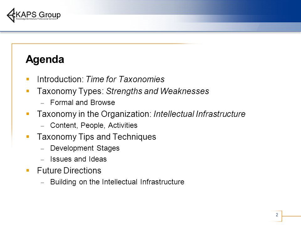 2 Agenda Introduction: Time for Taxonomies Taxonomy Types: Strengths and Weaknesses – Formal and Browse Taxonomy in the Organization: Intellectual Inf