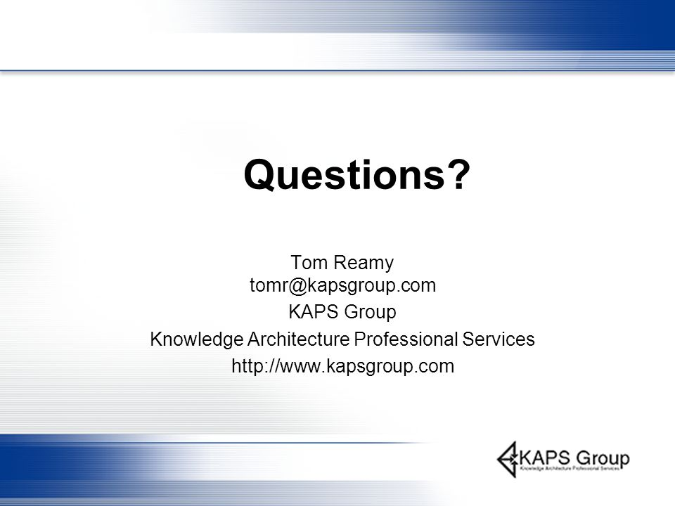 Questions? Tom Reamy tomr@kapsgroup.com KAPS Group Knowledge Architecture Professional Services http://www.kapsgroup.com