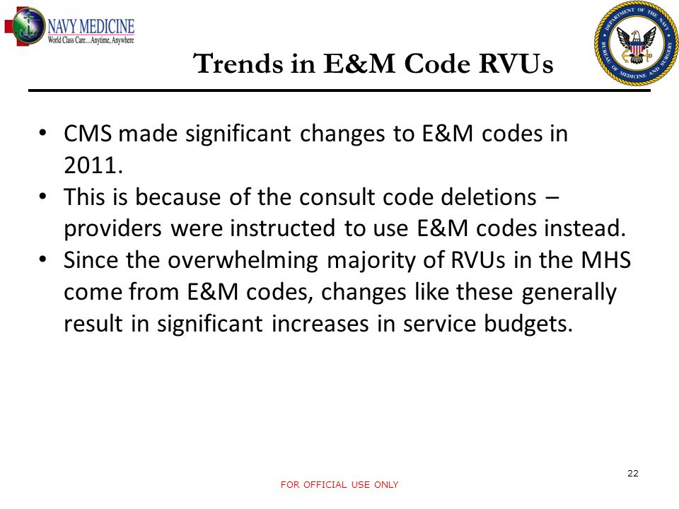 FOR OFFICIAL USE ONLY 22 Trends in E&M Code RVUs CMS made significant changes to E&M codes in 2011. This is because of the consult code deletions – pr