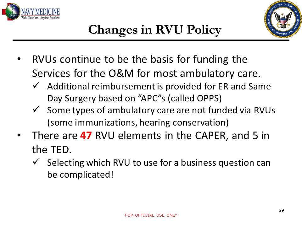 FOR OFFICIAL USE ONLY 29 Changes in RVU Policy RVUs continue to be the basis for funding the Services for the O&M for most ambulatory care. Additional