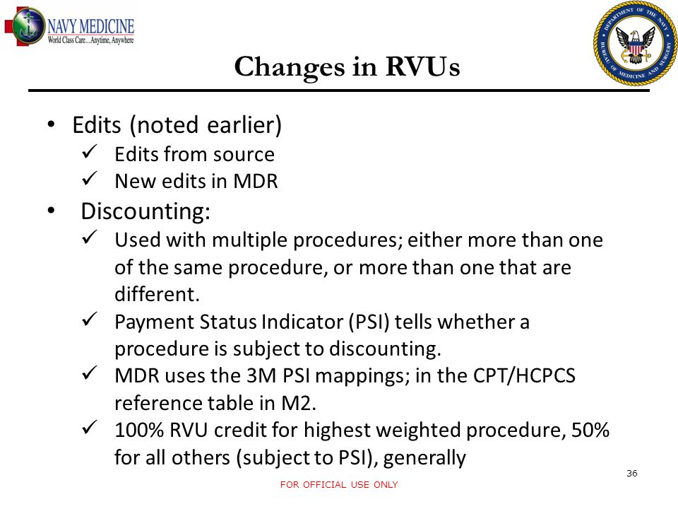 FOR OFFICIAL USE ONLY 36 Changes in RVUs Edits (noted earlier) Edits from source New edits in MDR Discounting: Used with multiple procedures; either m