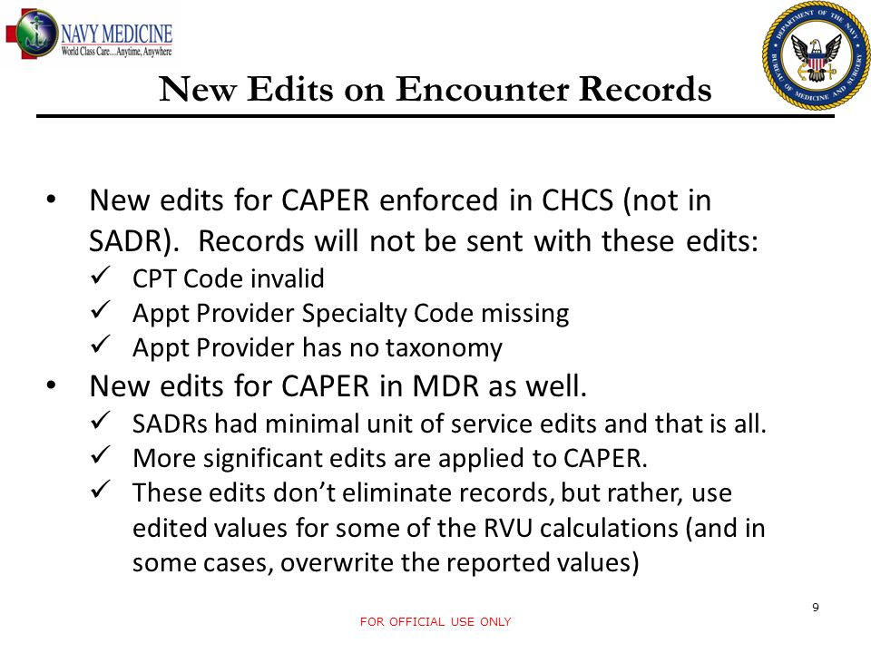 FOR OFFICIAL USE ONLY 9 New Edits on Encounter Records New edits for CAPER enforced in CHCS (not in SADR). Records will not be sent with these edits: